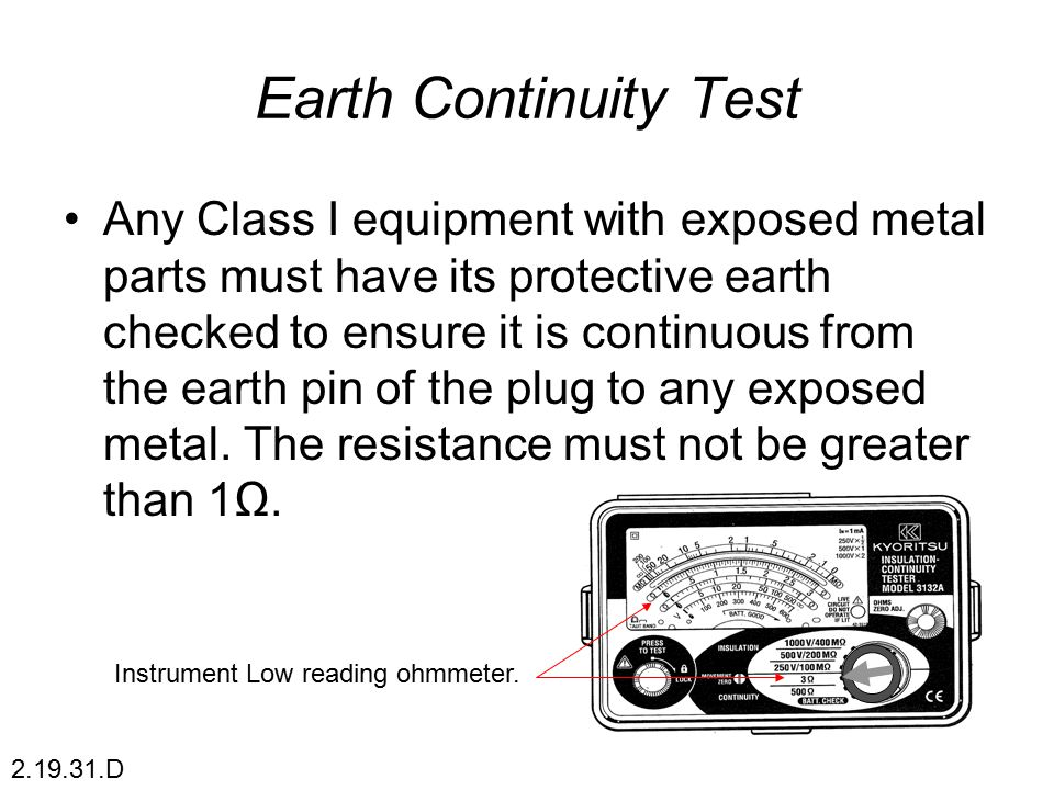 Earth Continuity Test Any Class I equipment with exposed metal parts must have its protective earth checked to ensure it is continuous from the earth