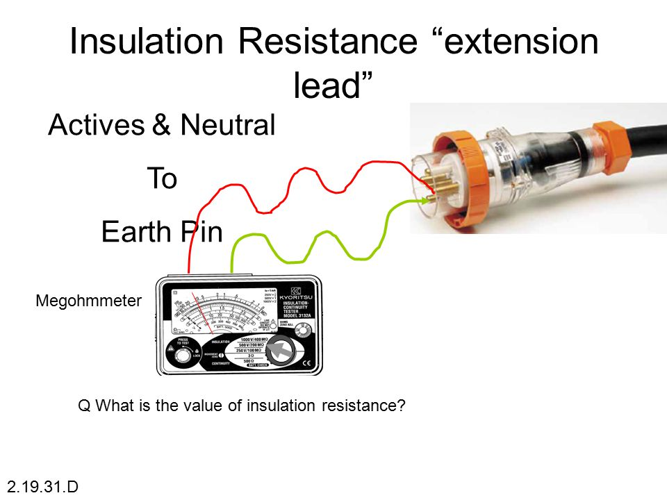 "Insulation Resistance ""extension lead"" Actives & Neutral To Earth Pin 2.19.31.D  1M  11 Megohmmeter Q What is the value of insulation resistance"