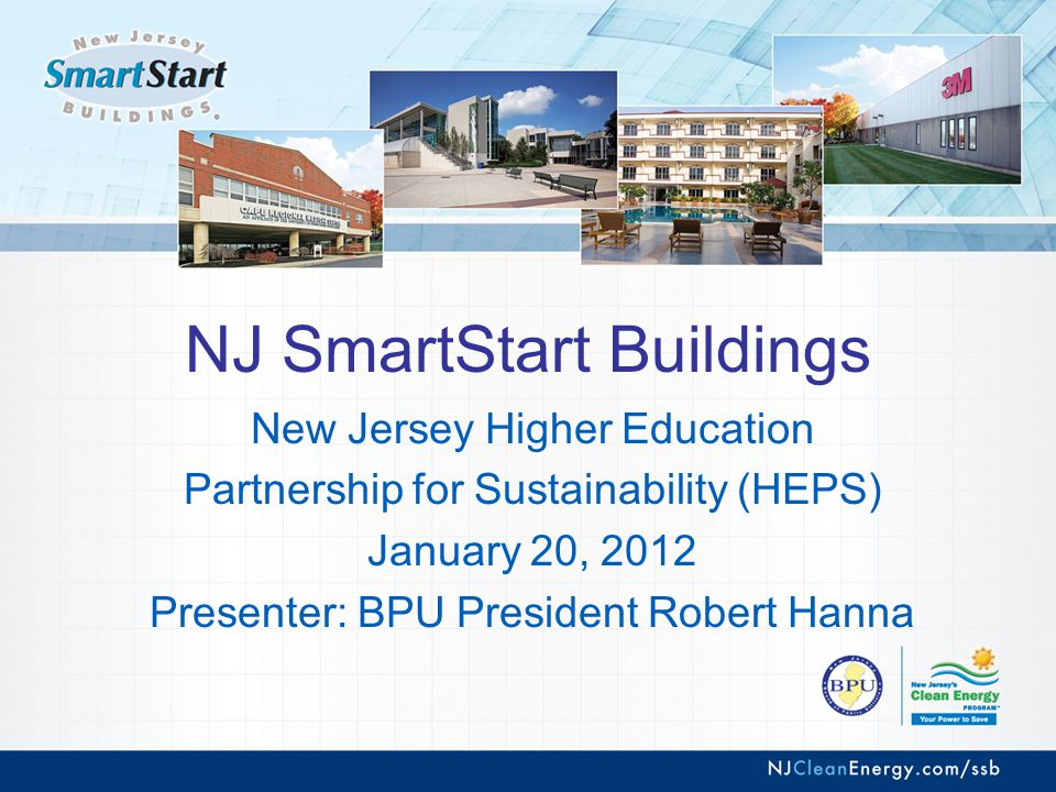 NJ SmartStart Buildings New Jersey Higher Education Partnership for Sustainability (HEPS) January 20, 2012 Presenter: BPU President Robert Hanna