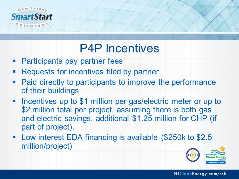 P4P Incentives  Participants pay partner fees  Requests for incentives filed by partner  Paid directly to participants to improve the performance of their buildings  Incentives up to $1 million per gas/electric meter or up to $2 million total per project, assuming there is both gas and electric savings, additional $1.25 million for CHP (if part of project).