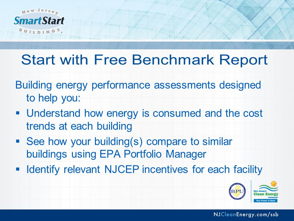 Building energy performance assessments designed to help you:  Understand how energy is consumed and the cost trends at each building  See how your building(s) compare to similar buildings using EPA Portfolio Manager  Identify relevant NJCEP incentives for each facility