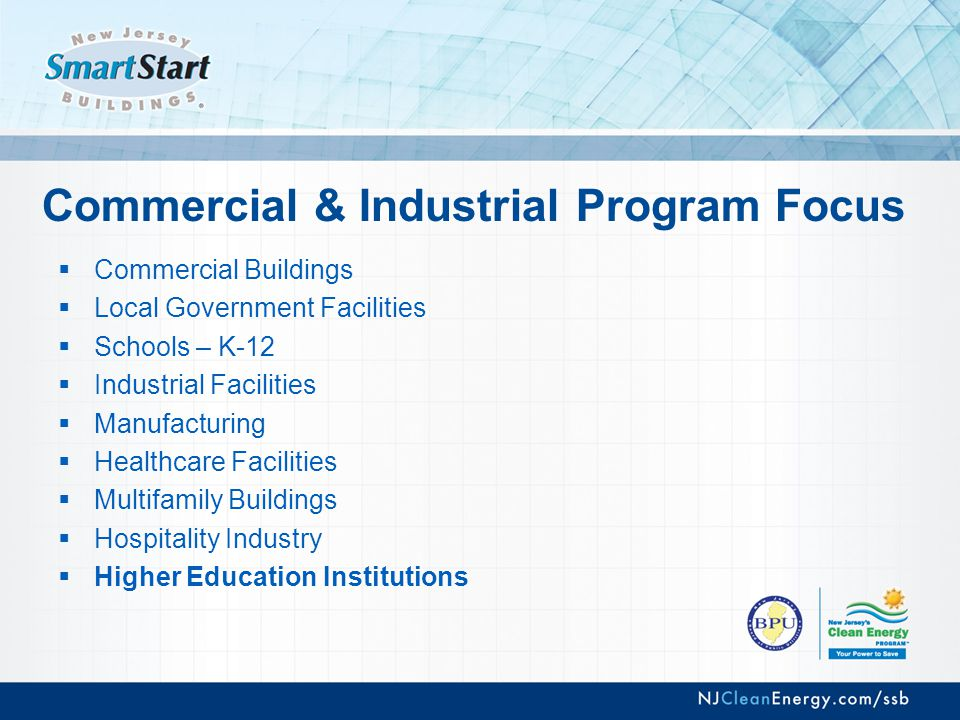 Commercial & Industrial Program Focus  Commercial Buildings  Local Government Facilities  Schools – K-12  Industrial Facilities  Manufacturing  Healthcare Facilities  Multifamily Buildings  Hospitality Industry  Higher Education Institutions