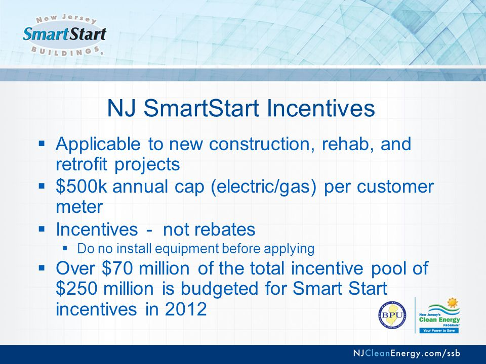 NJ SmartStart Incentives  Applicable to new construction, rehab, and retrofit projects  $500k annual cap (electric/gas) per customer meter  Incentives - not rebates  Do no install equipment before applying  Over $70 million of the total incentive pool of $250 million is budgeted for Smart Start incentives in 2012