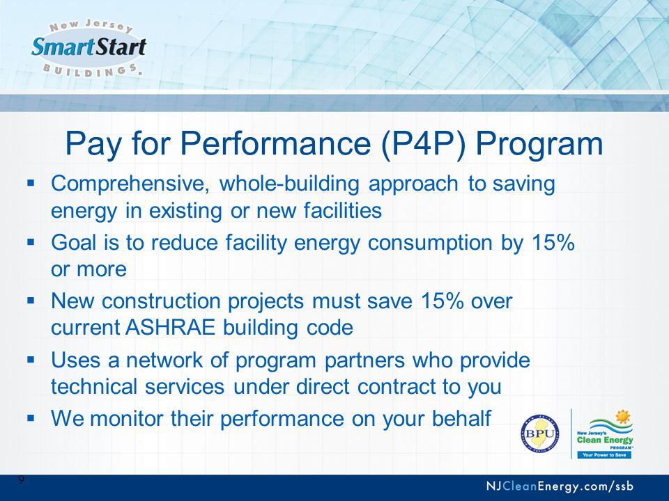 9 Pay for Performance (P4P) Program  Comprehensive, whole-building approach to saving energy in existing or new facilities  Goal is to reduce facility energy consumption by 15% or more  New construction projects must save 15% over current ASHRAE building code  Uses a network of program partners who provide technical services under direct contract to you  We monitor their performance on your behalf