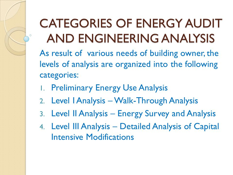 CATEGORIES OF ENERGY AUDIT AND ENGINEERING ANALYSIS As result of various needs of building owner, the levels of analysis are organized into the follow