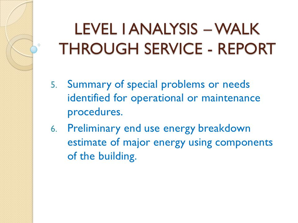 LEVEL I ANALYSIS – WALK THROUGH SERVICE - REPORT 5. Summary of special problems or needs identified for operational or maintenance procedures. 6. Prel