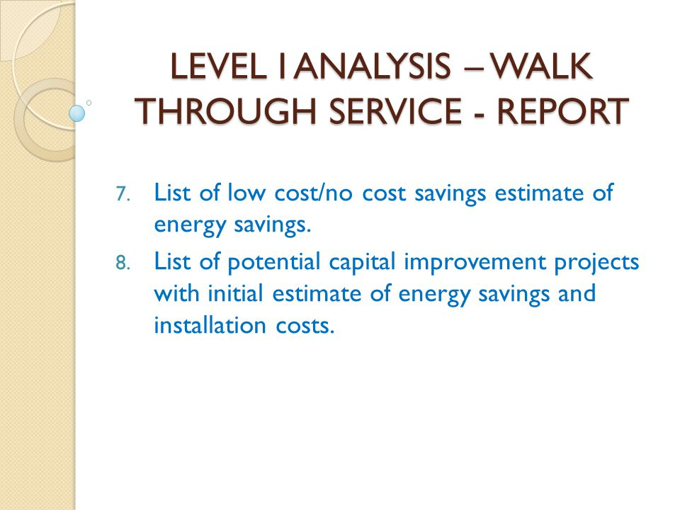 LEVEL I ANALYSIS – WALK THROUGH SERVICE - REPORT 7. List of low cost/no cost savings estimate of energy savings. 8. List of potential capital improvem
