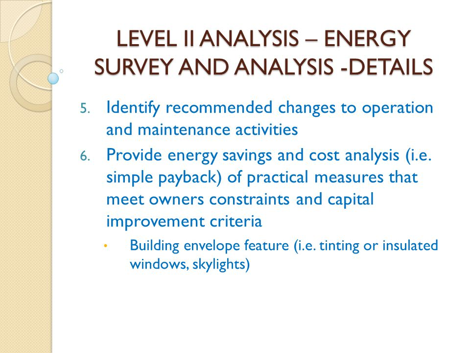 LEVEL II ANALYSIS – ENERGY SURVEY AND ANALYSIS -DETAILS 5. Identify recommended changes to operation and maintenance activities 6. Provide energy savi