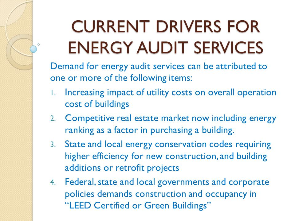 CURRENT DRIVERS FOR ENERGY AUDIT SERVICES Demand for energy audit services can be attributed to one or more of the following items: 1. Increasing impa