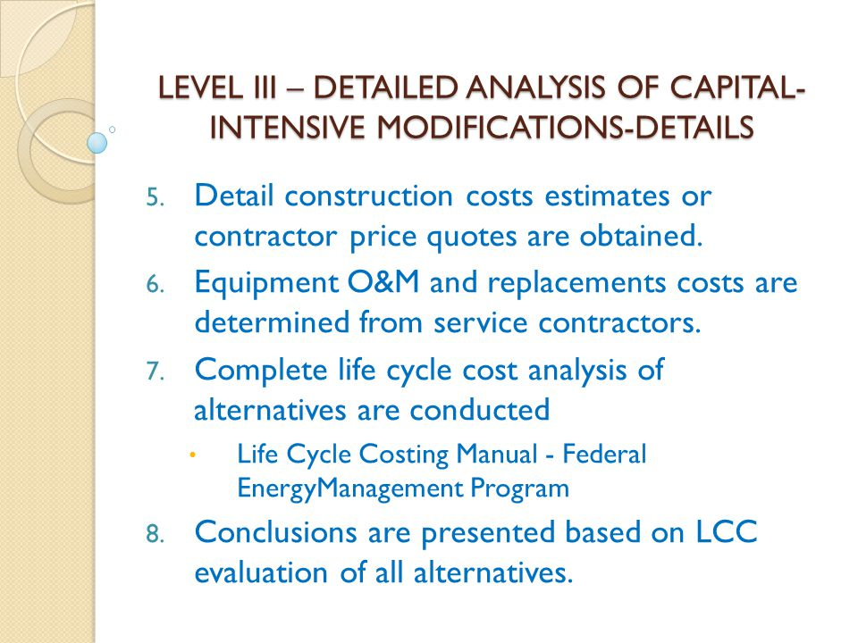 LEVEL III – DETAILED ANALYSIS OF CAPITAL- INTENSIVE MODIFICATIONS-DETAILS 5. Detail construction costs estimates or contractor price quotes are obtain