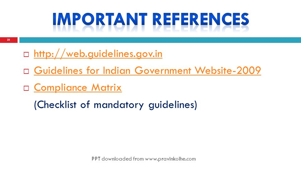 http://web.guidelines.gov.in http://web.guidelines.gov.in  Guidelines for Indian Government Website-2009 Guidelines for Indian Government Website-2009  Compliance Matrix Compliance Matrix (Checklist of mandatory guidelines) 21 PPT downloaded from www.pravinkolhe.com