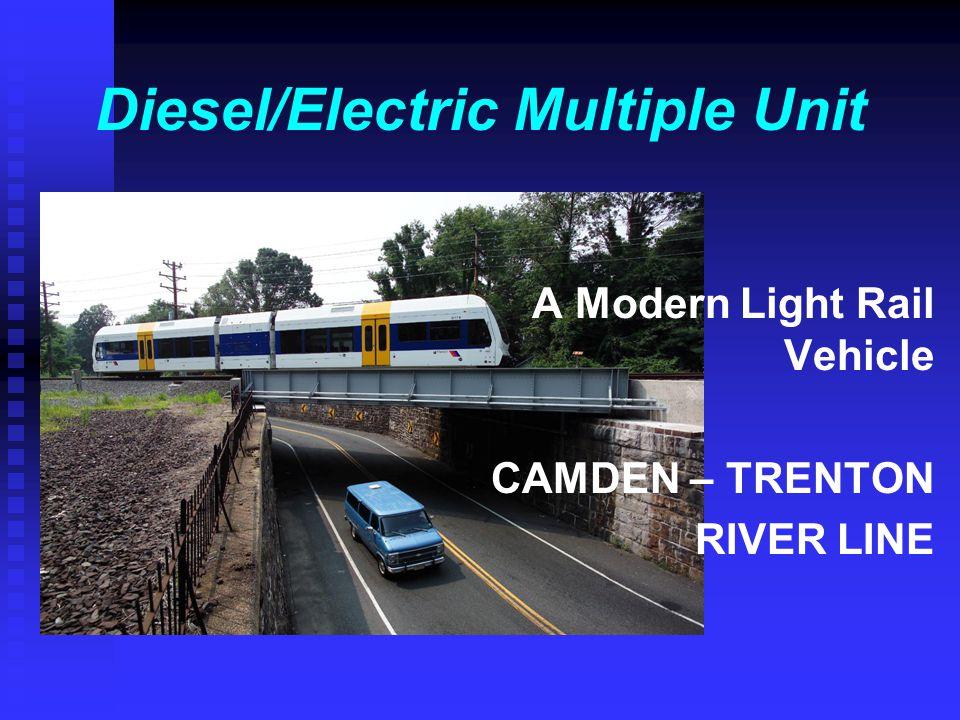 Diesel/Electric Multiple Unit A Modern Light Rail Vehicle CAMDEN – TRENTON RIVER LINE