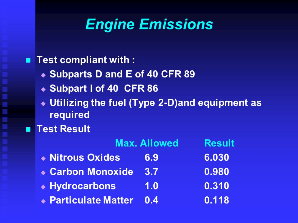 Engine Emissions Test compliant with :   Subparts D and E of 40 CFR 89   Subpart I of 40 CFR 86   Utilizing the fuel (Type 2-D)and equipment as