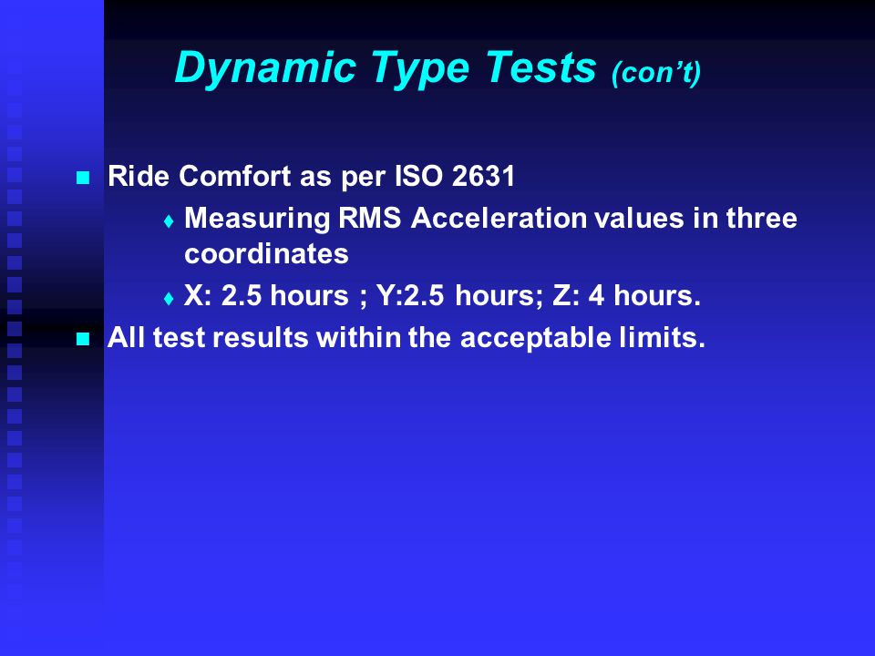 Dynamic Type Tests (con't) Ride Comfort as per ISO 2631   Measuring RMS Acceleration values in three coordinates   X: 2.5 hours ; Y:2.5 hours; Z: