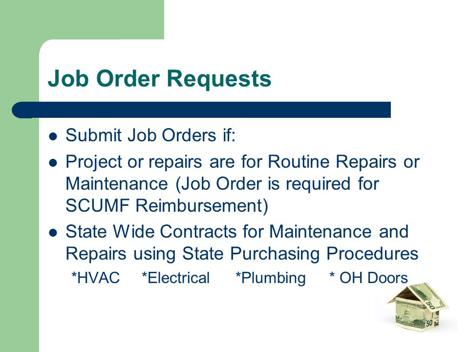 Job Order Requests Submit Job Orders if: Project or repairs are for Routine Repairs or Maintenance (Job Order is required for SCUMF Reimbursement) Sta