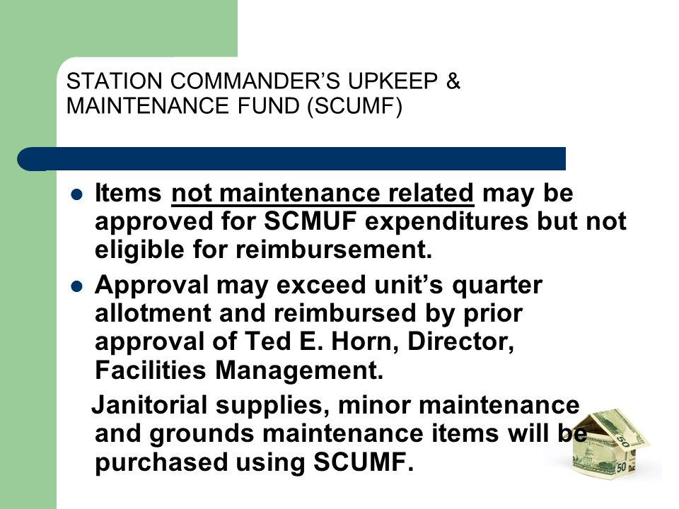 STATION COMMANDER'S UPKEEP & MAINTENANCE FUND (SCUMF) Items not maintenance related may be approved for SCMUF expenditures but not eligible for reimbursement.