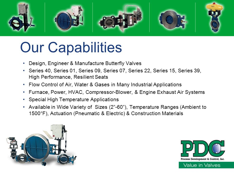 Our Capabilities Design, Engineer & Manufacture Butterfly Valves Series 40, Series 01, Series 09, Series 07, Series 22, Series 15, Series 39, High Performance, Resilient Seats Flow Control of Air, Water & Gases in Many Industrial Applications Furnace, Power, HVAC, Compressor-Blower, & Engine Exhaust Air Systems Special High Temperature Applications Available in Wide Variety of Sizes (2 -60 ), Temperature Ranges (Ambient to 1500°F), Actuation (Pneumatic & Electric) & Construction Materials
