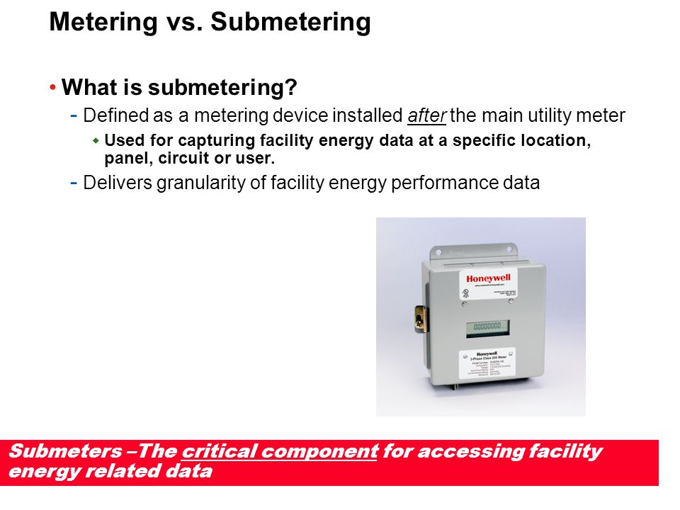Submetering Applications Historical Applications - Tenant billing - Cost allocation - Energy management Growth Applications - Measurement & Verification - Green buildings - Building automation - Carbon footprint analysis - Renewable energy - Power Quality Analysis - Predictive Maintenance
