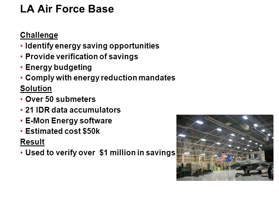 LA Air Force Base Challenge Identify energy saving opportunities Provide verification of savings Energy budgeting Comply with energy reduction mandate
