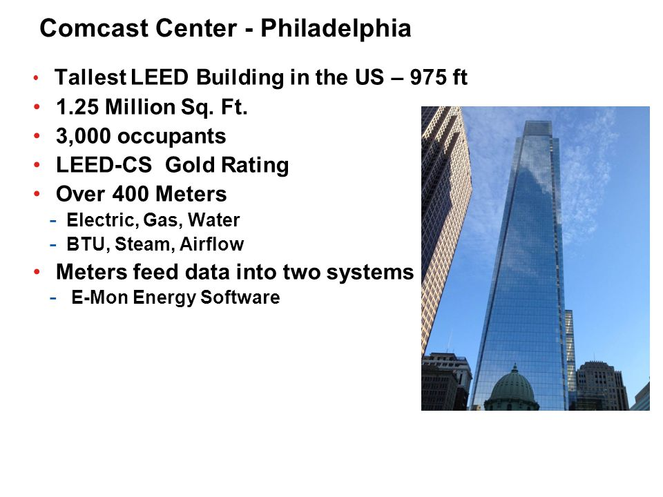 Comcast Center - Philadelphia Tallest LEED Building in the US – 975 ft 1.25 Million Sq. Ft. 3,000 occupants LEED-CS Gold Rating Over 400 Meters - Elec