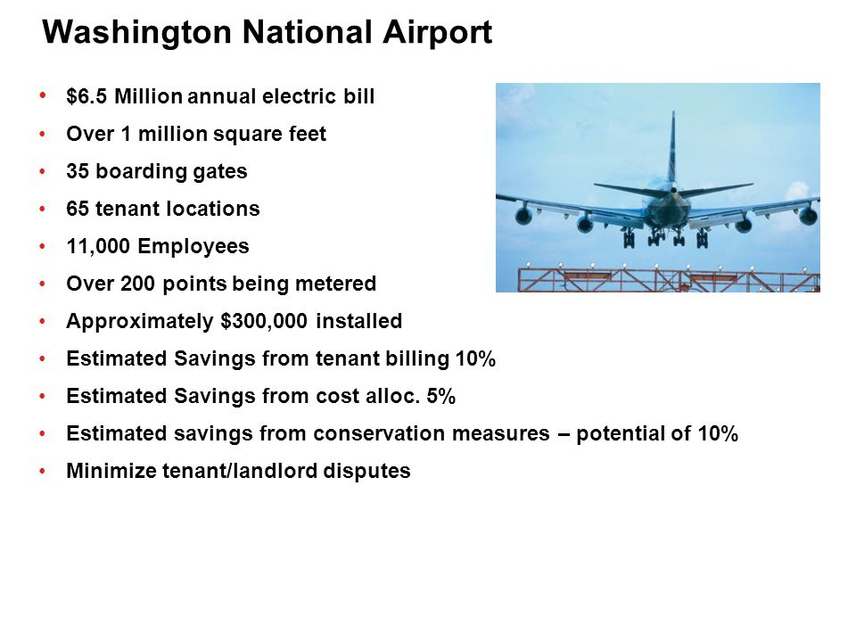 Washington National Airport $6.5 Million annual electric bill Over 1 million square feet 35 boarding gates 65 tenant locations 11,000 Employees Over 2