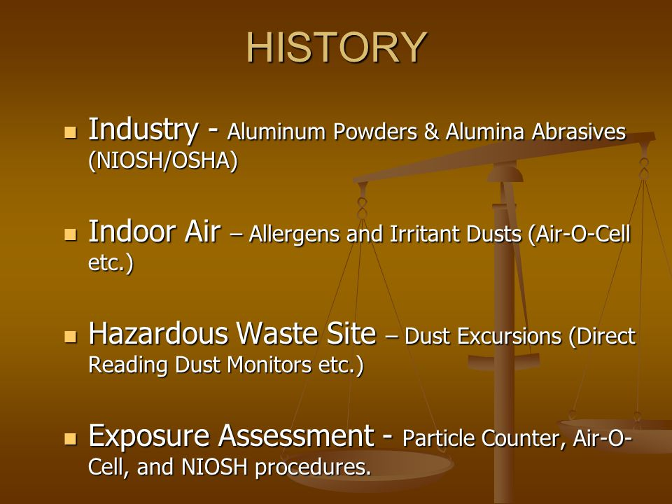 HISTORY Industry - Aluminum Powders & Alumina Abrasives (NIOSH/OSHA) Industry - Aluminum Powders & Alumina Abrasives (NIOSH/OSHA) Indoor Air – Allergens and Irritant Dusts (Air-O-Cell etc.) Indoor Air – Allergens and Irritant Dusts (Air-O-Cell etc.) Hazardous Waste Site – Dust Excursions (Direct Reading Dust Monitors etc.) Hazardous Waste Site – Dust Excursions (Direct Reading Dust Monitors etc.) Exposure Assessment - Particle Counter, Air-O- Cell, and NIOSH procedures.