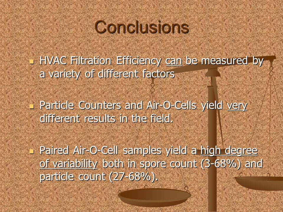 Conclusions HVAC Filtration Efficiency can be measured by a variety of different factors HVAC Filtration Efficiency can be measured by a variety of different factors Particle Counters and Air-O-Cells yield very different results in the field.