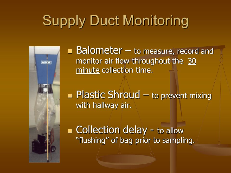 Supply Duct Monitoring Balometer – to measure, record and monitor air flow throughout the 30 minute collection time.