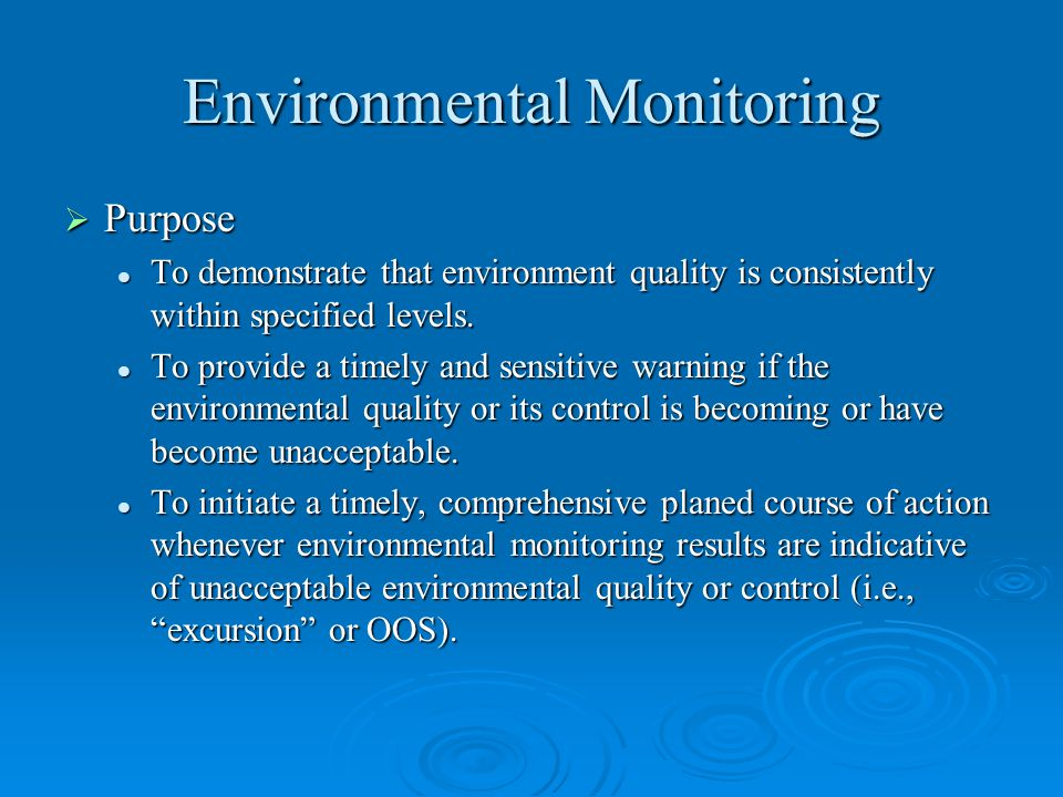 Environmental Monitoring  Purpose To demonstrate that environment quality is consistently within specified levels. To demonstrate that environment qu