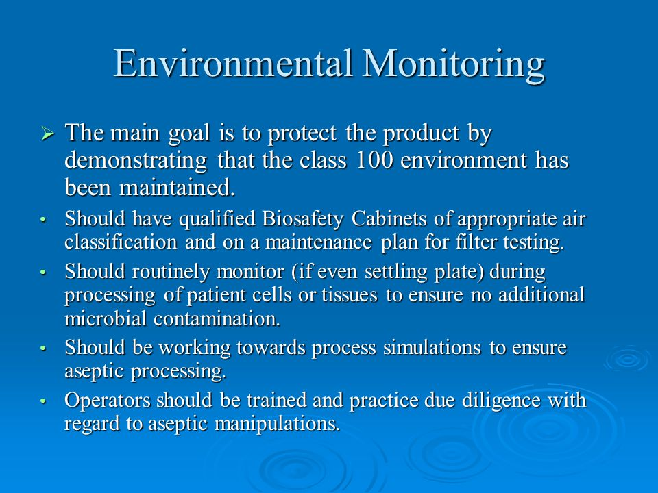 Environmental Monitoring  The main goal is to protect the product by demonstrating that the class 100 environment has been maintained. Should have qu