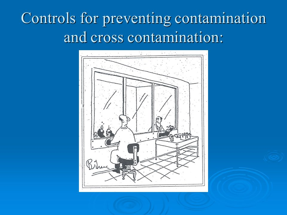 Controls for preventing contamination and cross contamination: