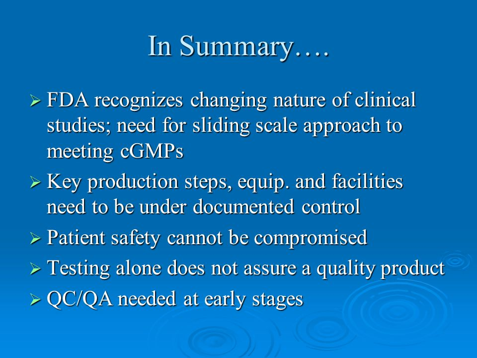 In Summary….  FDA recognizes changing nature of clinical studies; need for sliding scale approach to meeting cGMPs  Key production steps, equip. and