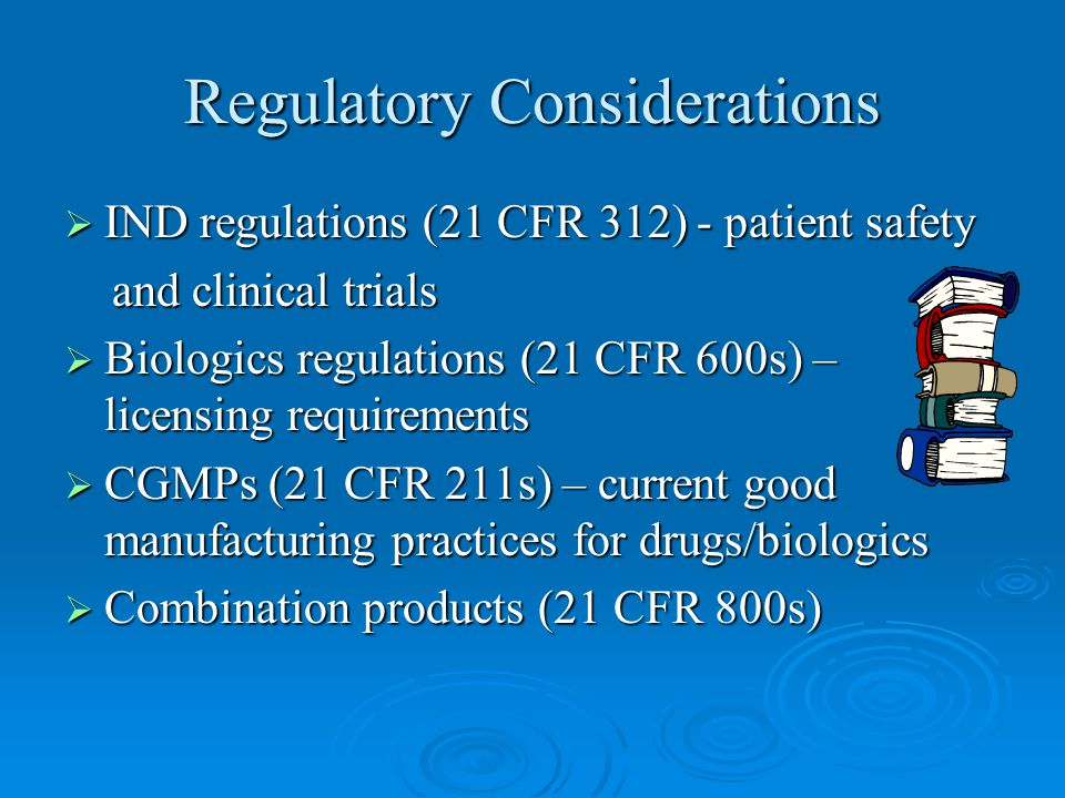 Regulatory Considerations  IND regulations (21 CFR 312) - patient safety and clinical trials and clinical trials  Biologics regulations (21 CFR 600s