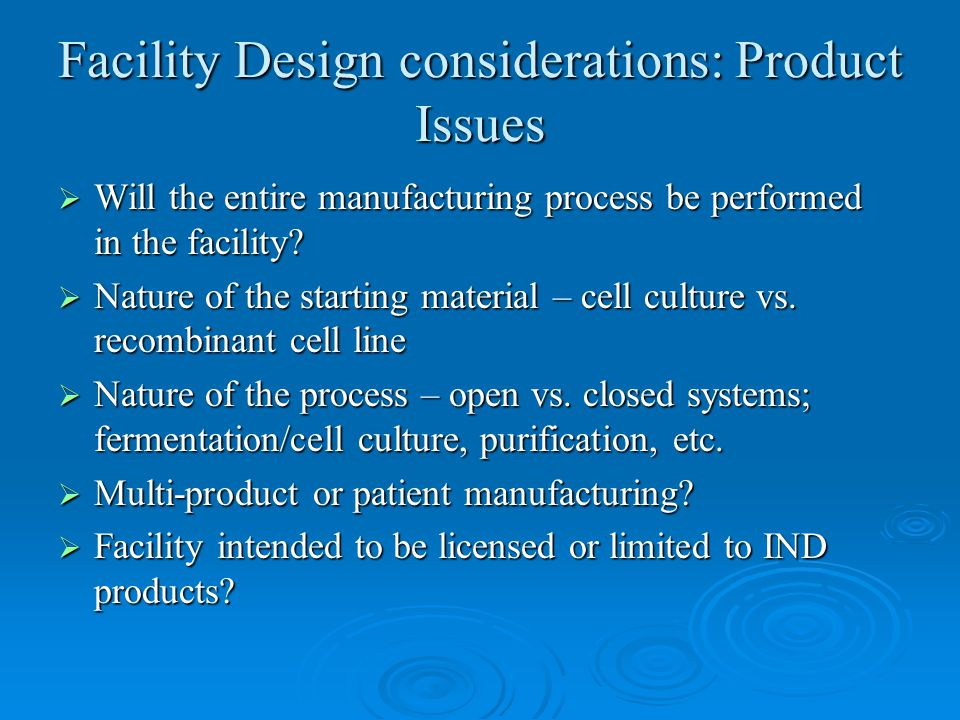 Facility Design considerations: Product Issues  Will the entire manufacturing process be performed in the facility?  Nature of the starting material