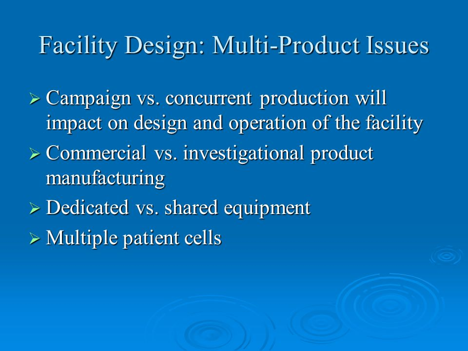 Facility Design: Multi-Product Issues  Campaign vs. concurrent production will impact on design and operation of the facility  Commercial vs. invest