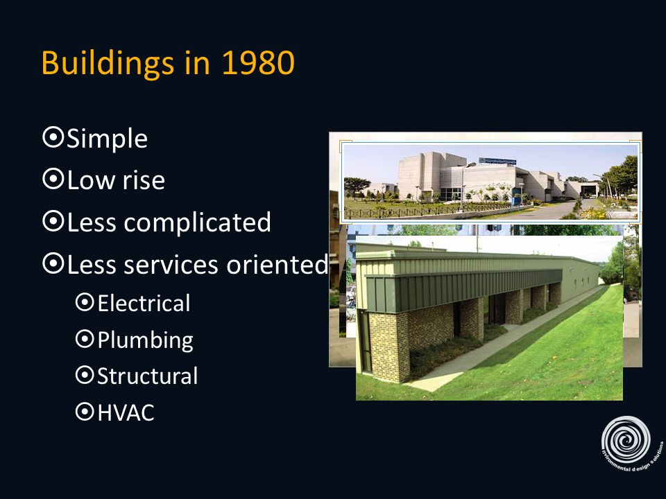 Buildings in 1980  Simple  Low rise  Less complicated  Less services oriented  Electrical  Plumbing  Structural  HVAC