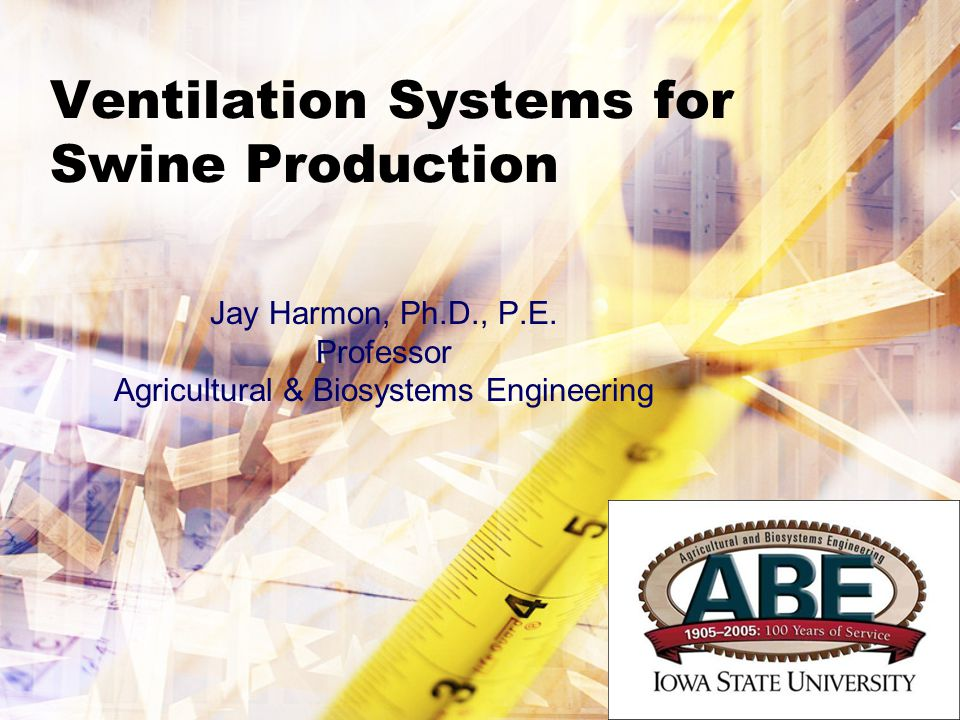 Ventilation Systems for Swine Production Jay Harmon, Ph.D., P.E. Professor Agricultural & Biosystems Engineering