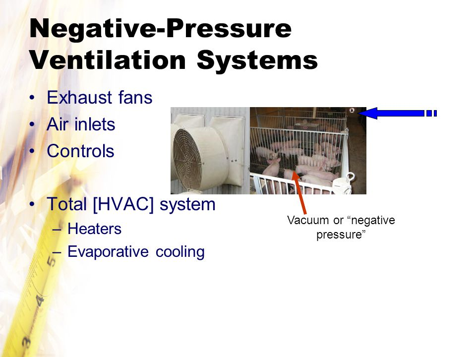 Negative-Pressure Ventilation Systems Exhaust fans Air inlets Controls Total [HVAC] system –Heaters –Evaporative cooling Vacuum or negative pressure
