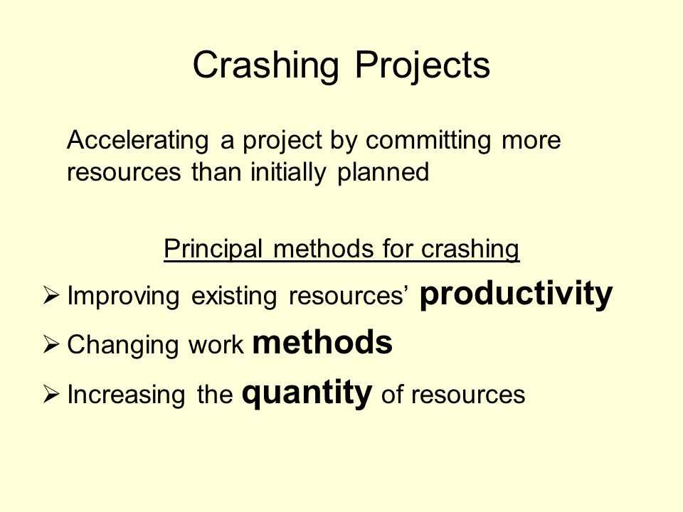 Crashing Projects Accelerating a project by committing more resources than initially planned Principal methods for crashing  Improving existing resources' productivity  Changing work methods  Increasing the quantity of resources