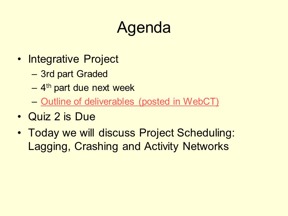 Agenda Integrative Project –3rd part Graded –4 th part due next week –Outline of deliverables (posted in WebCT)Outline of deliverables (posted in WebCT) Quiz 2 is Due Today we will discuss Project Scheduling: Lagging, Crashing and Activity Networks