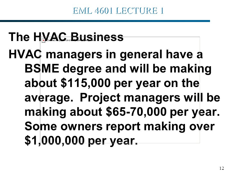 12 EML 4601 LECTURE 1 The HVAC Business HVAC managers in general have a BSME degree and will be making about $115,000 per year on the average.