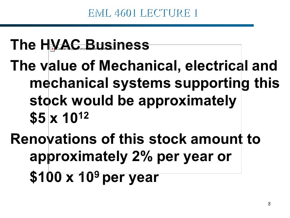 8 EML 4601 LECTURE 1 The HVAC Business The value of Mechanical, electrical and mechanical systems supporting this stock would be approximately $5 x 10 12 Renovations of this stock amount to approximately 2% per year or $100 x 10 9 per year H.