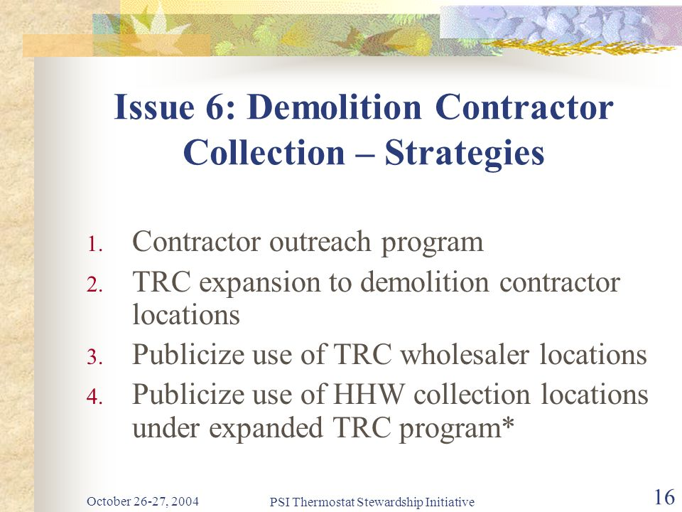 October 26-27, 2004 PSI Thermostat Stewardship Initiative 16 Issue 6: Demolition Contractor Collection – Strategies 1.