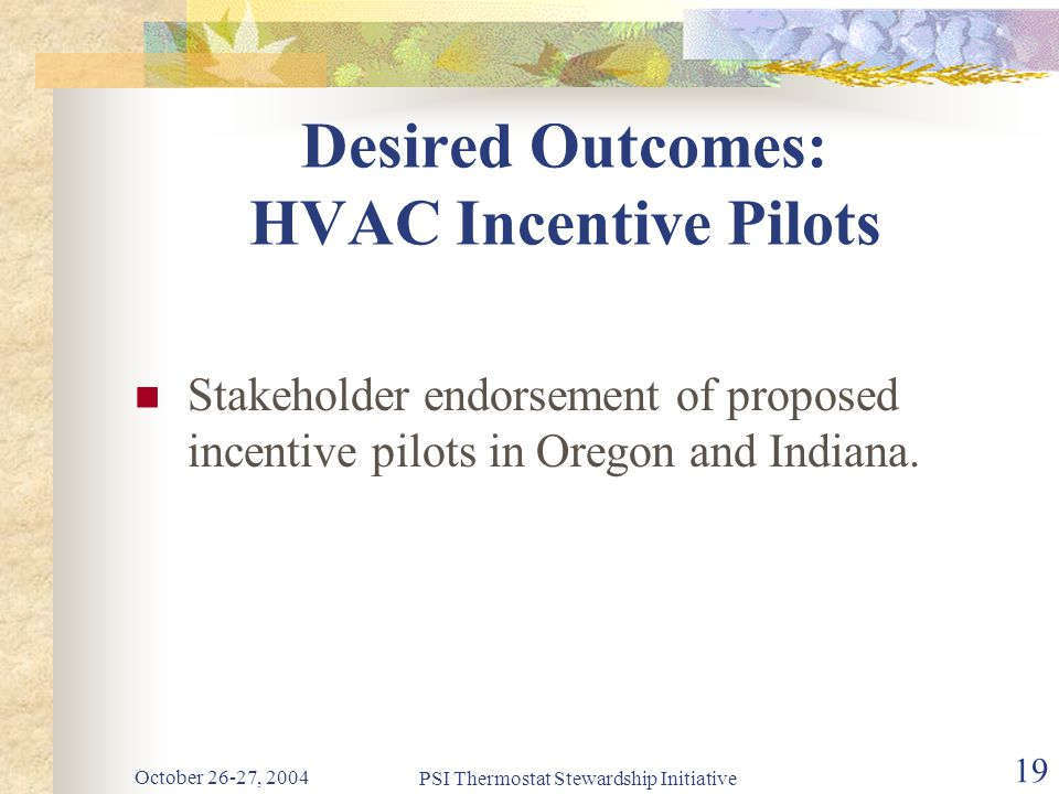 October 26-27, 2004 PSI Thermostat Stewardship Initiative 19 Desired Outcomes: HVAC Incentive Pilots Stakeholder endorsement of proposed incentive pilots in Oregon and Indiana.