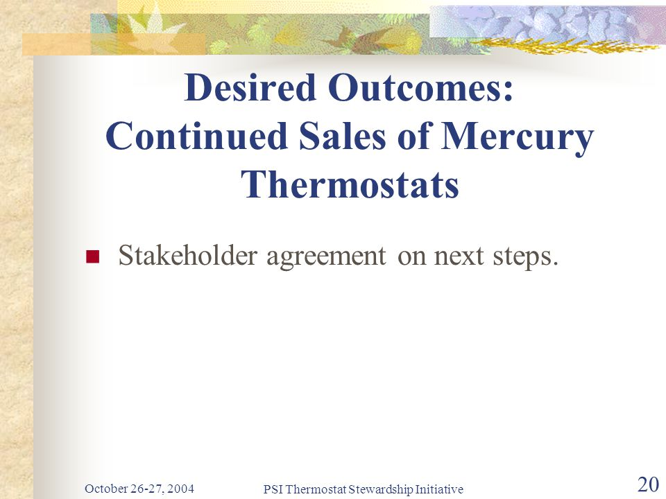 October 26-27, 2004 PSI Thermostat Stewardship Initiative 20 Desired Outcomes: Continued Sales of Mercury Thermostats Stakeholder agreement on next steps.