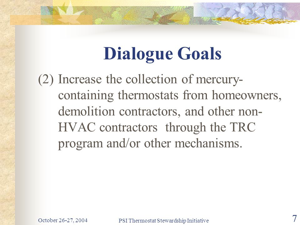 October 26-27, 2004 PSI Thermostat Stewardship Initiative 7 Dialogue Goals (2)Increase the collection of mercury- containing thermostats from homeowners, demolition contractors, and other non- HVAC contractors through the TRC program and/or other mechanisms.