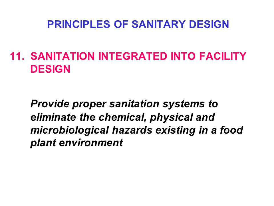 11. SANITATION INTEGRATED INTO FACILITY DESIGN Provide proper sanitation systems to eliminate the chemical, physical and microbiological hazards exist