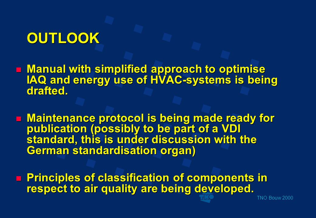 TNO Bouw 2000 OUTLOOK  Manual with simplified approach to optimise IAQ and energy use of HVAC-systems is being drafted.  Maintenance protocol is bei