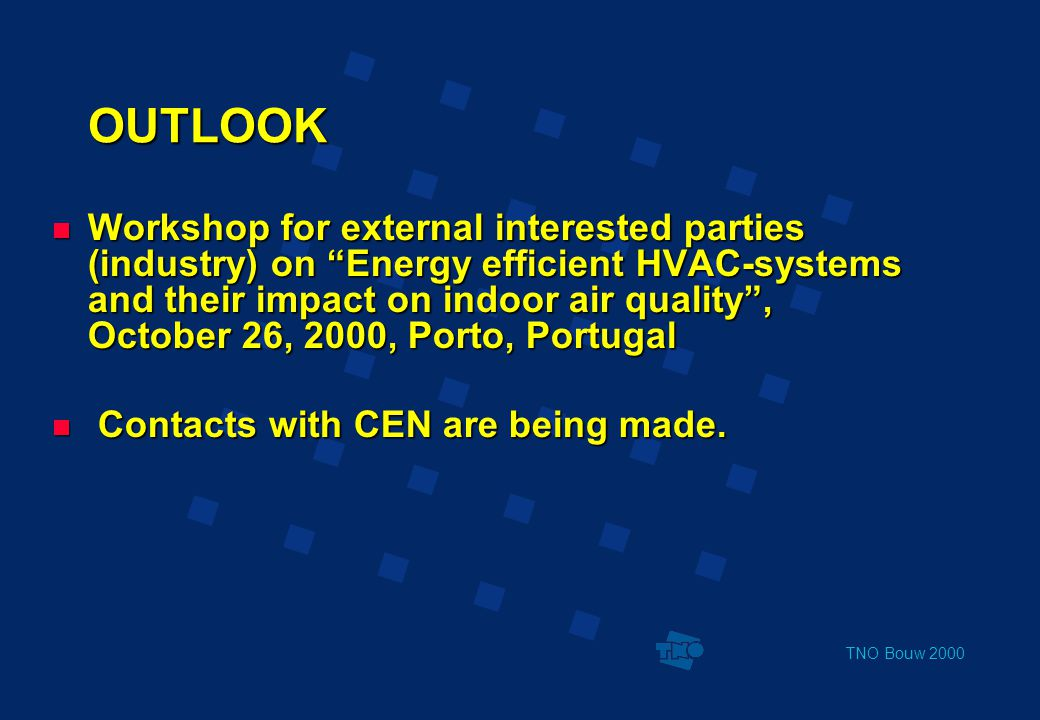 TNO Bouw 2000 OUTLOOK  Workshop for external interested parties (industry) on Energy efficient HVAC-systems and their impact on indoor air quality , October 26, 2000, Porto, Portugal  Contacts with CEN are being made.