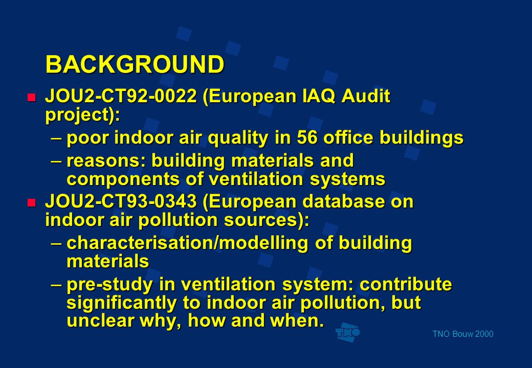 TNO Bouw 2000 BACKGROUND  JOU2-CT92-0022 (European IAQ Audit project): –poor indoor air quality in 56 office buildings –reasons: building materials and components of ventilation systems  JOU2-CT93-0343 (European database on indoor air pollution sources): –characterisation/modelling of building materials –pre-study in ventilation system: contribute significantly to indoor air pollution, but unclear why, how and when.